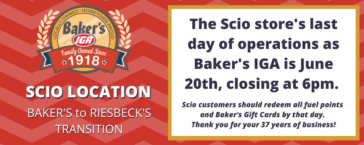 Scio Location Bakers to Riesbecks Transition. The Scio Stores Last Day of Operations as Bakers IGA is June 20th, closing at 6pm. Scio customers should redeem all fuel points and Bakers Gift Cards by that day. Thank You!